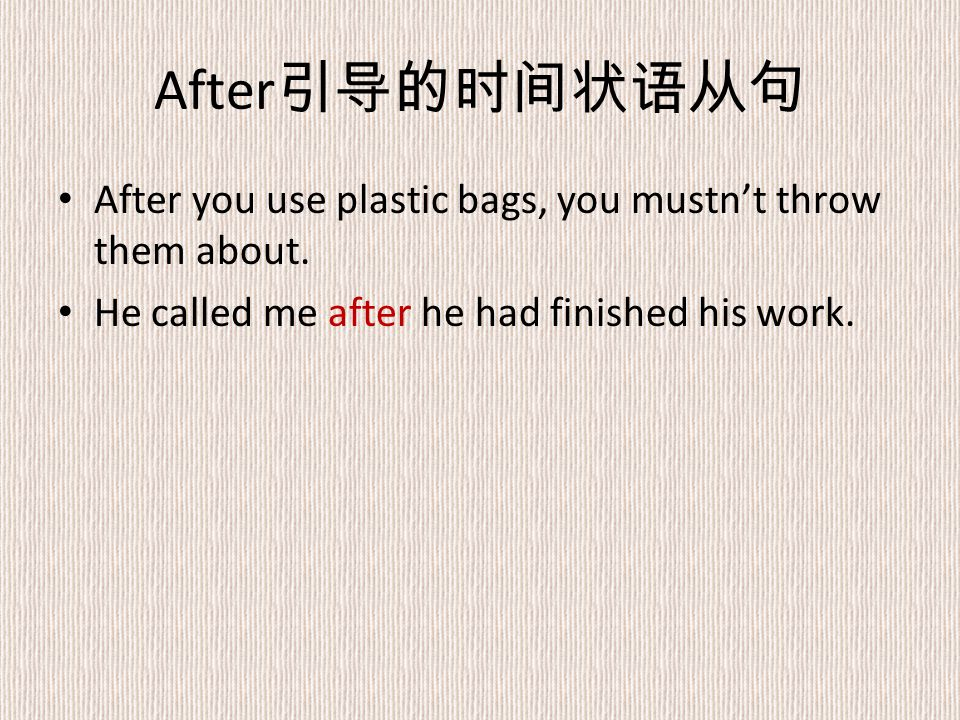 After 引导的时间状语从句 After you use plastic bags, you mustn't throw them about.