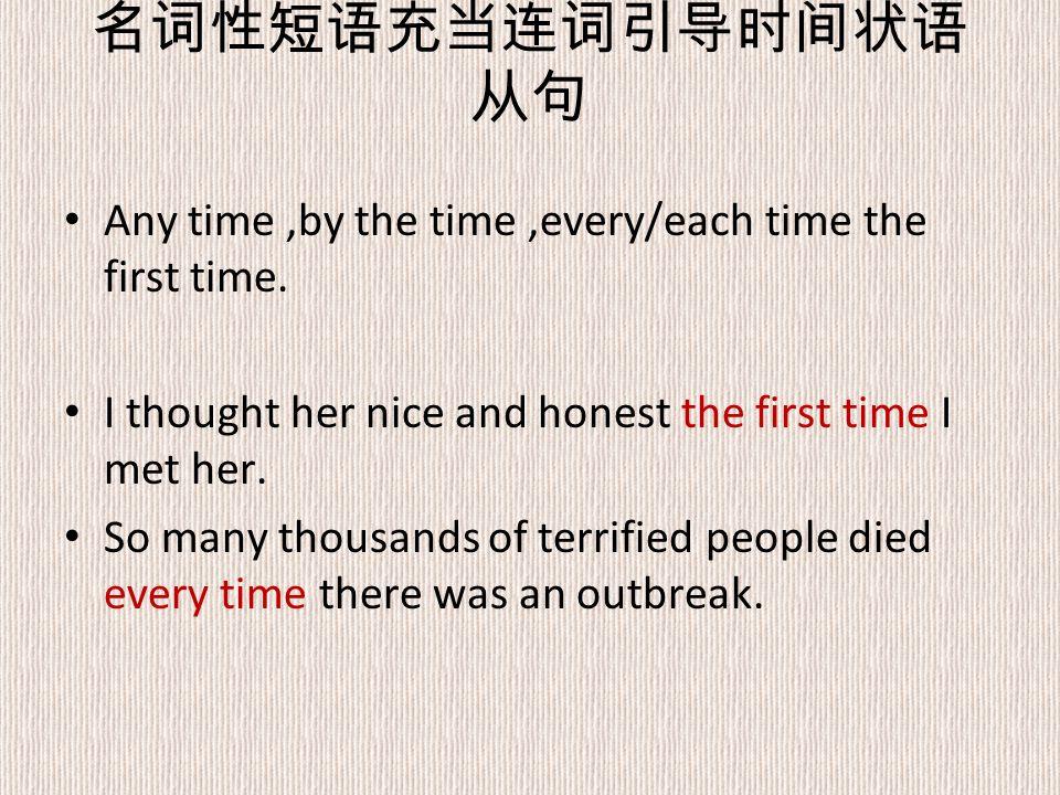 名词性短语充当连词引导时间状语 从句 Any time,by the time,every/each time the first time.