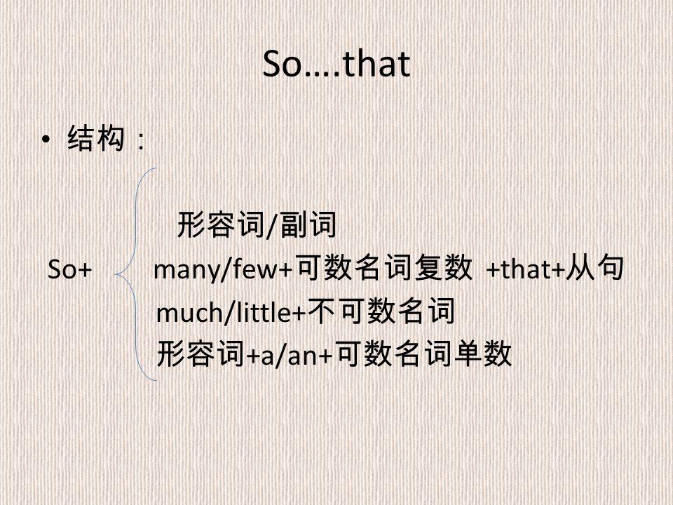 So….that 结构: 形容词 / 副词 So+ many/few+ 可数名词复数 +that+ 从句 much/little+ 不可数名词 形容词 +a/an+ 可数名词单数