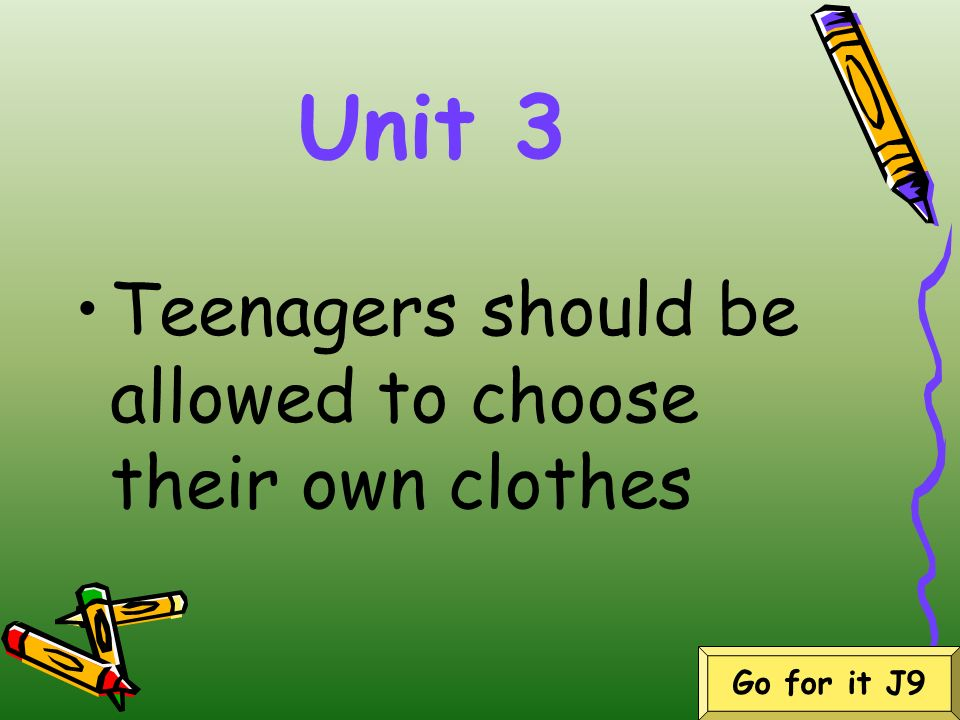 Unit 3 Teenagers should be allowed to choose their own clothes Go for it J9