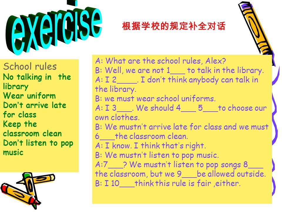 根据学校的规定补全对话 School rules No talking in the library Wear uniform Don ' t arrive late for class Keep the classroom clean Don ' t listen to pop music A: What are the school rules, Alex.