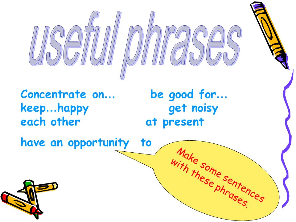Concentrate on … be good for … keep … happy get noisy each other at present have an opportunity to Make some sentences with these phrases.