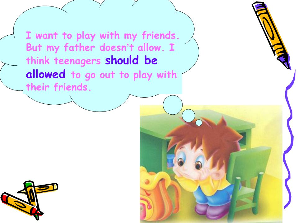 I want to play with my friends. But my father doesn ' t allow.