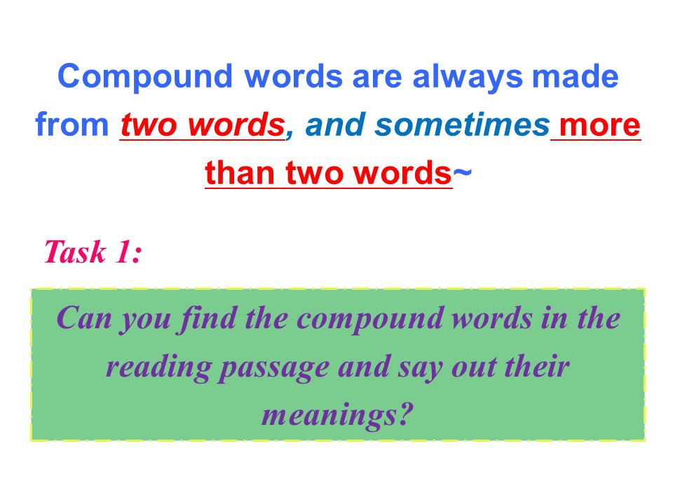 Compound words are always made from two words, and sometimes more than two words~ Can you find the compound words in the reading passage and say out their meanings.