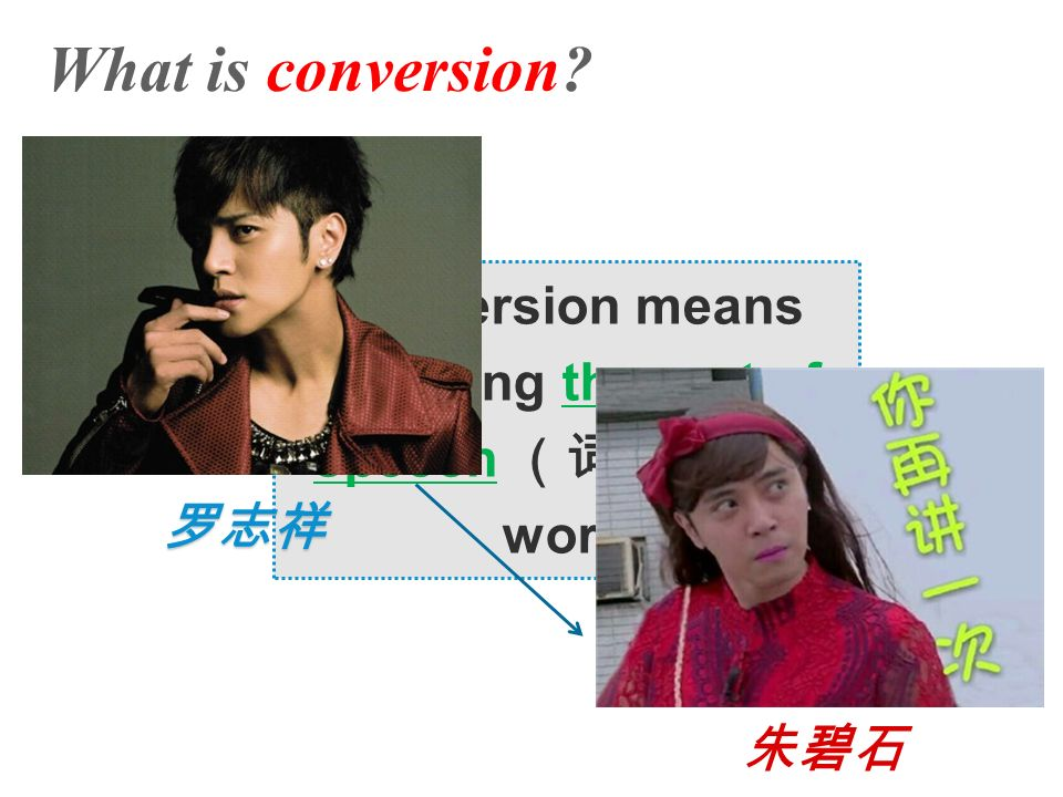 What is conversion Conversion means changing the part of speech (词性) of a word 朱碧石 罗志祥