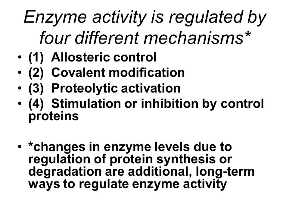 Enzyme activity is regulated by four different mechanisms* (1) Allosteric control (2) Covalent modification (3) Proteolytic activation (4) Stimulation or inhibition by control proteins *changes in enzyme levels due to regulation of protein synthesis or degradation are additional, long-term ways to regulate enzyme activity