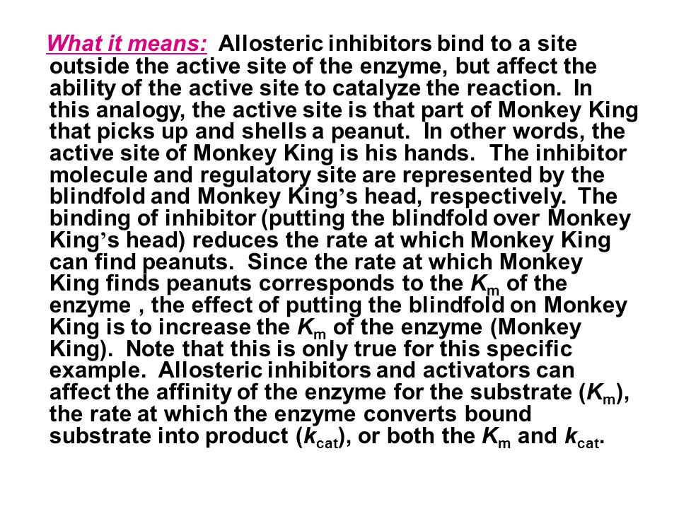 What it means: Allosteric inhibitors bind to a site outside the active site of the enzyme, but affect the ability of the active site to catalyze the reaction.