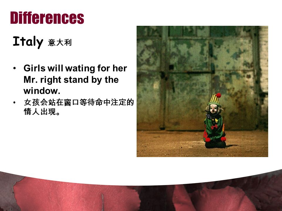 Differences Italy 意大利 Girls will wating for her Mr. right stand by the window. 女孩会站在窗口等待命中注定的 情人出现。