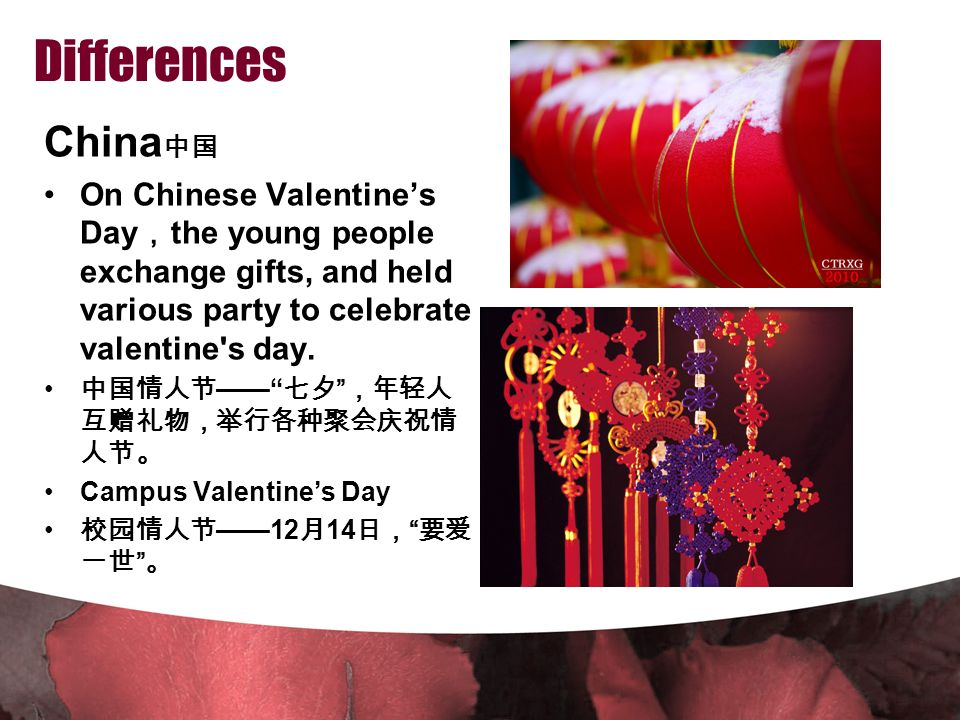 Differences China 中国 On Chinese Valentine's Day , the young people exchange gifts, and held various party to celebrate valentine s day.