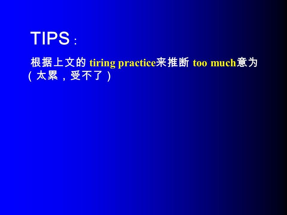 TIPS : 根据上文的 tiring practice 来推断 too much 意为 (太累,受不了)