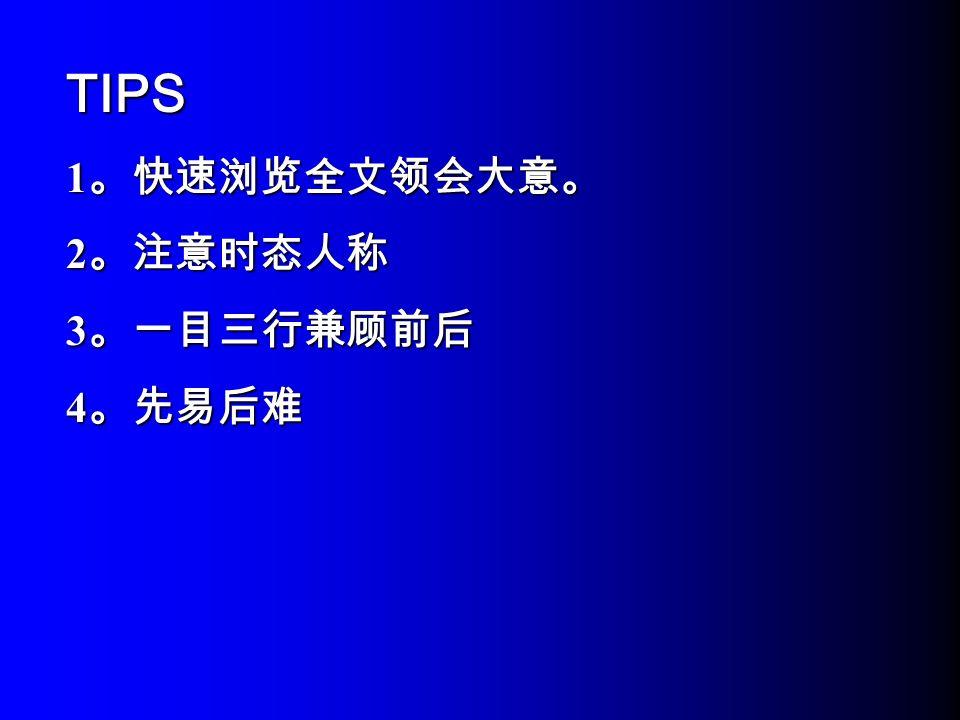 TIPS 1 。快速浏览全文领会大意。 2 。注意时态人称 3 。一目三行兼顾前后 4 。先易后难