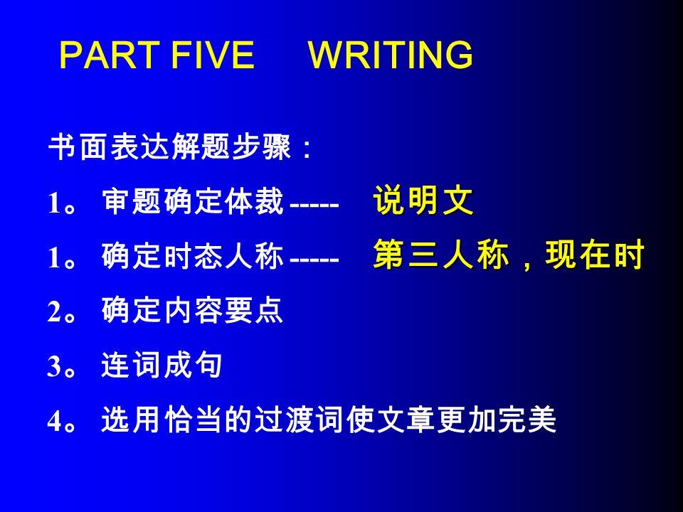 PART FIVE WRITING 书面表达解题步骤: 1 。 审题确定体裁 ----- 1 。 确定时态人称 ----- 2 。 确定内容要点 3 。 连词成句 4 。 选用恰当的过渡词使文章更加完美 说明文 第三人称,现在时