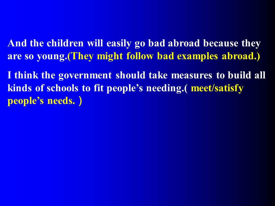 And the children will easily go bad abroad because they are so young.(They might follow bad examples abroad.) I think the government should take measures to build all kinds of schools to fit people's needing.( meet/satisfy people's needs.