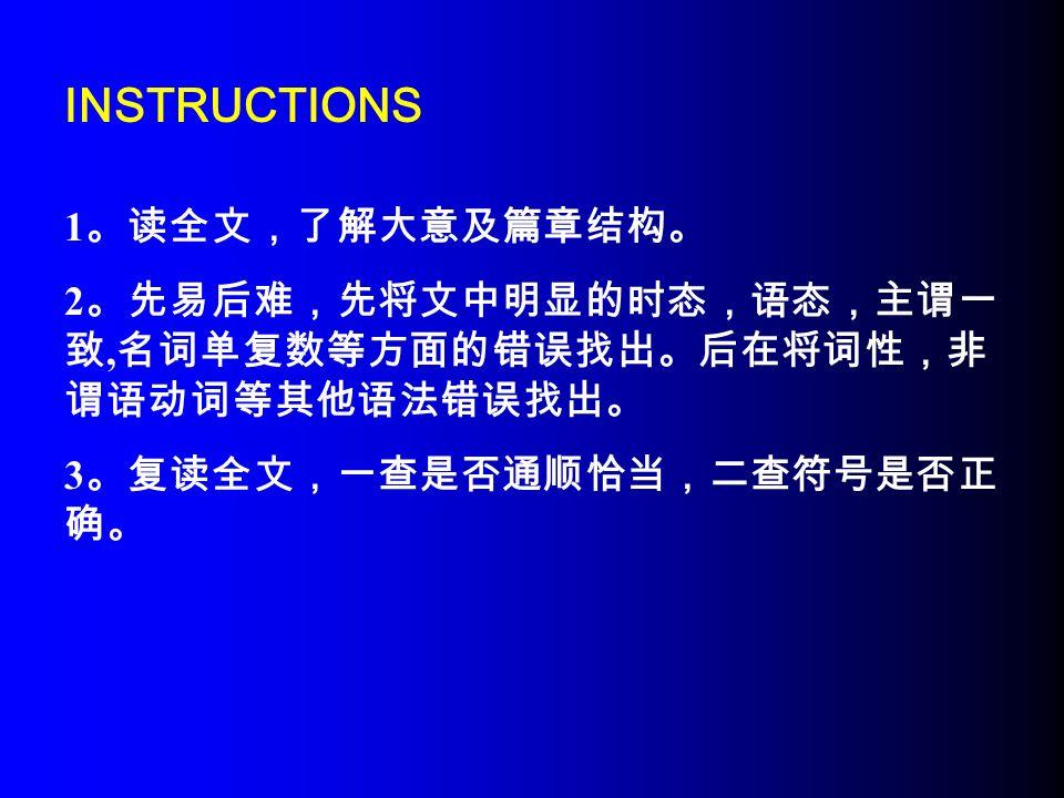 INSTRUCTIONS 1 。读全文,了解大意及篇章结构。 2 。先易后难,先将文中明显的时态,语态,主谓一 致, 名词单复数等方面的错误找出。后在将词性,非 谓语动词等其他语法错误找出。 3 。复读全文,一查是否通顺恰当,二查符号是否正 确。