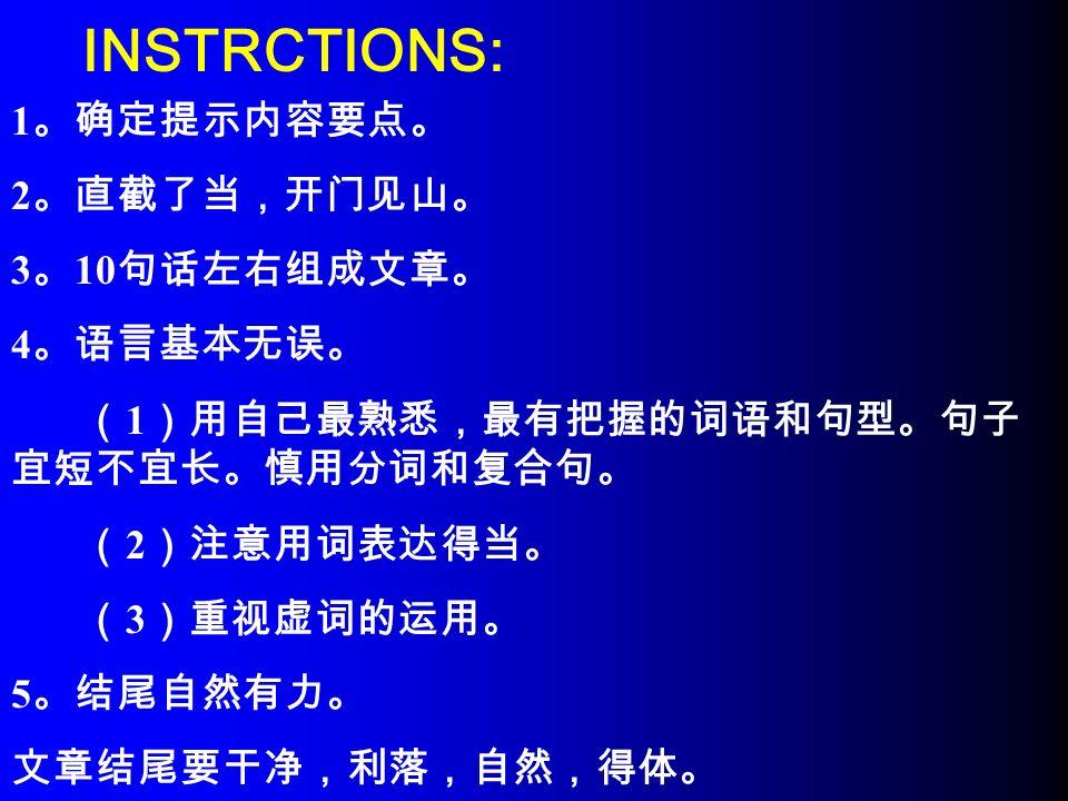 INSTRCTIONS: 1 。确定提示内容要点。 2 。直截了当,开门见山。 3 。 10 句话左右组成文章。 4 。语言基本无误。 ( 1 )用自己最熟悉,最有把握的词语和句型。句子 宜短不宜长。慎用分词和复合句。 ( 2 )注意用词表达得当。 ( 3 )重视虚词的运用。 5 。结尾自然有力。 文章结尾要干净,利落,自然,得体。