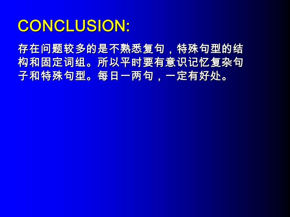 CONCLUSION: 存在问题较多的是不熟悉复句,特殊句型的结 构和固定词组。所以平时要有意识记忆复杂句 子和特殊句型。每日一两句,一定有好处。