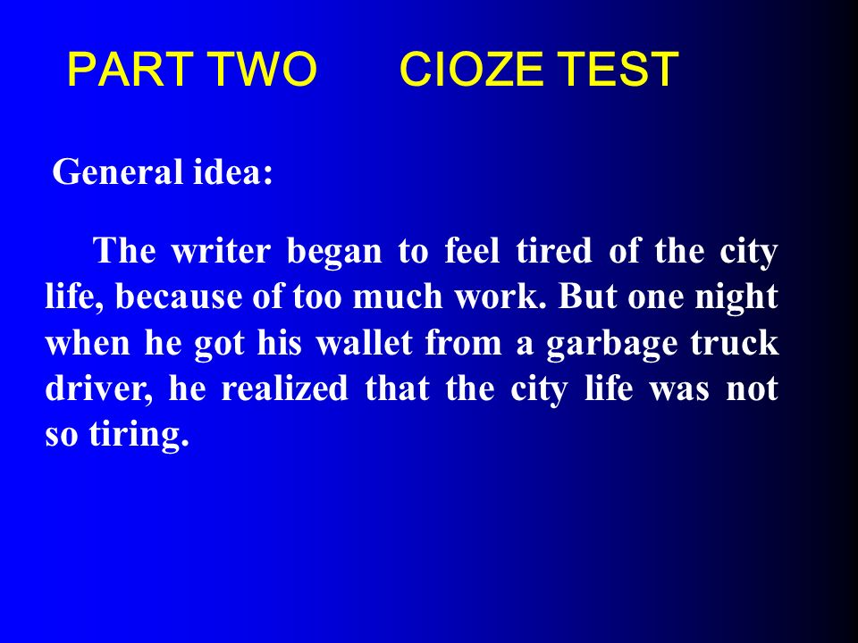 PART TWO CIOZE TEST General idea: The writer began to feel tired of the city life, because of too much work.