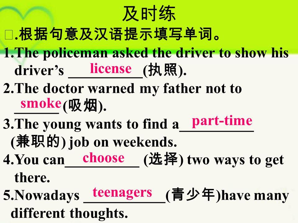 及时练 Ⅰ. 根据句意及汉语提示填写单词。 1.The policeman asked the driver to show his driver's __________( 执照 ).