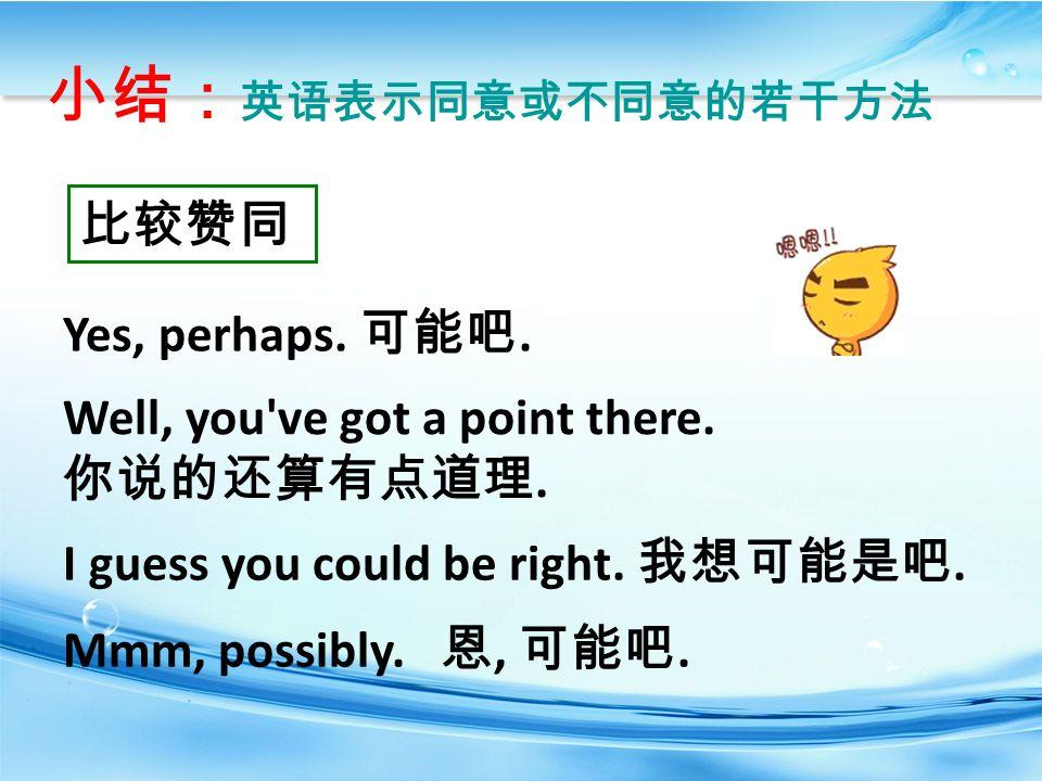 小结: 英语表示同意或不同意的若干方法 比较赞同 Yes, perhaps. 可能吧. Well, you ve got a point there.