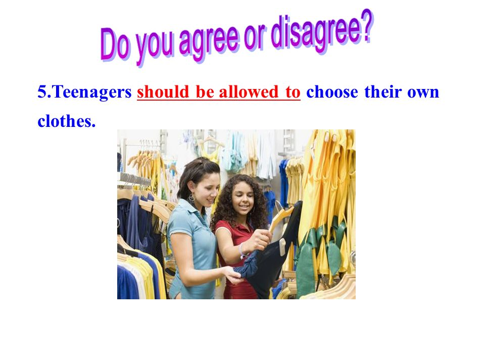 5.Teenagers should be allowed to choose their own clothes.