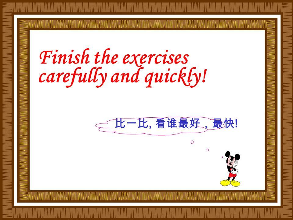 比一比, 看谁最好,最快 ! Finish the exercises carefully and quickly!