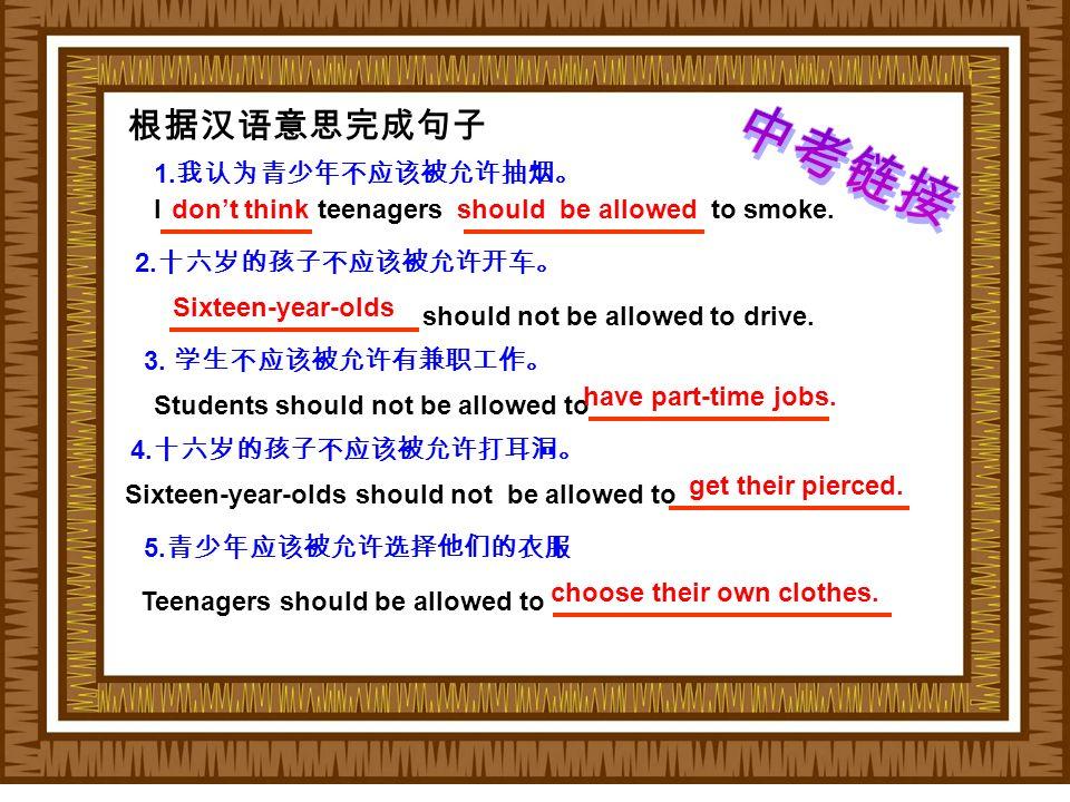 根据汉语意思完成句子 1. 我认为青少年不应该被允许抽烟。 I teenagers to smoke.should be allowed 2.