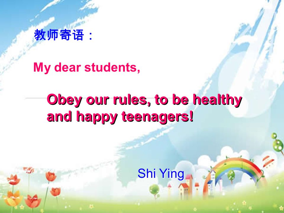 Shi Ying 教师寄语: My dear students, Obey our rules, to be healthy and happy teenagers!