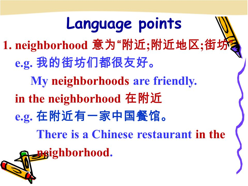 1. neighborhood 意为 附近 ; 附近地区 ; 街坊 e.g. 我的街坊们都很友好。 My neighborhoods are friendly.