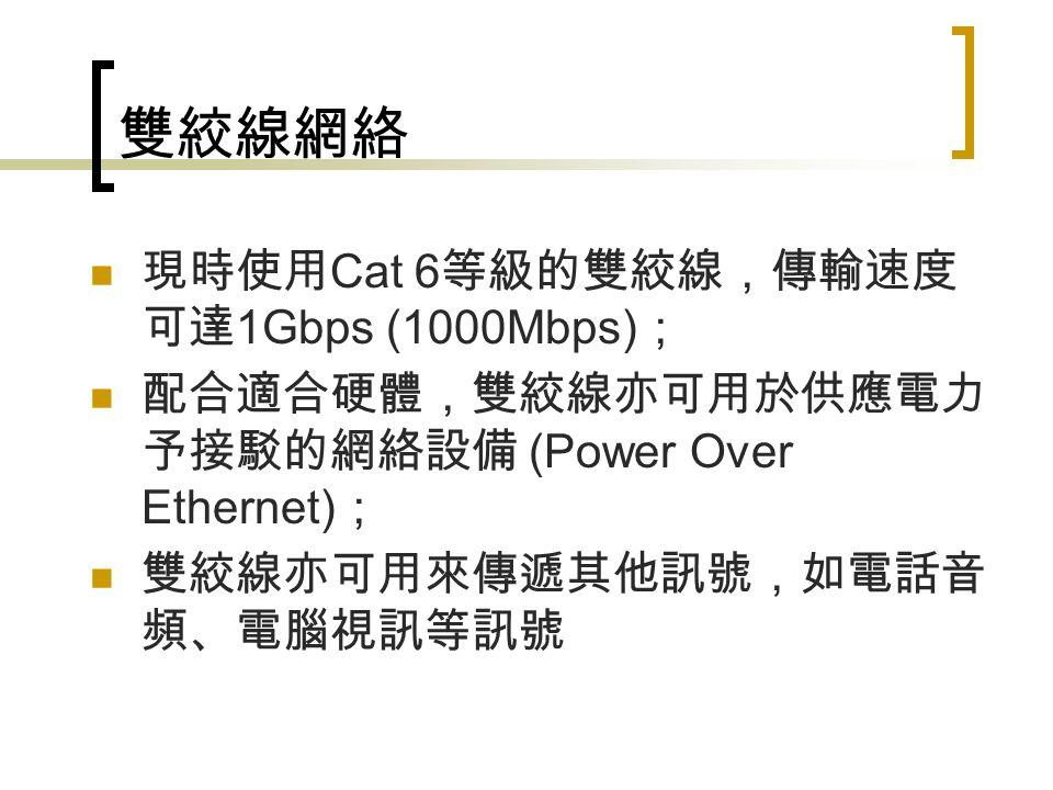 雙絞線網絡 現時使用 Cat 6 等級的雙絞線,傳輸速度 可達 1Gbps (1000Mbps) ; 配合適合硬體,雙絞線亦可用於供應電力 予接駁的網絡設備 (Power Over Ethernet) ; 雙絞線亦可用來傳遞其他訊號,如電話音 頻、電腦視訊等訊號