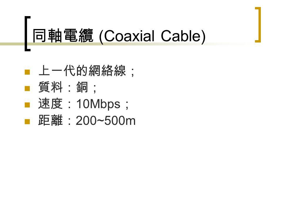 同軸電纜 (Coaxial Cable) 上一代的網絡線; 質料:銅; 速度: 10Mbps ; 距離: 200~500m