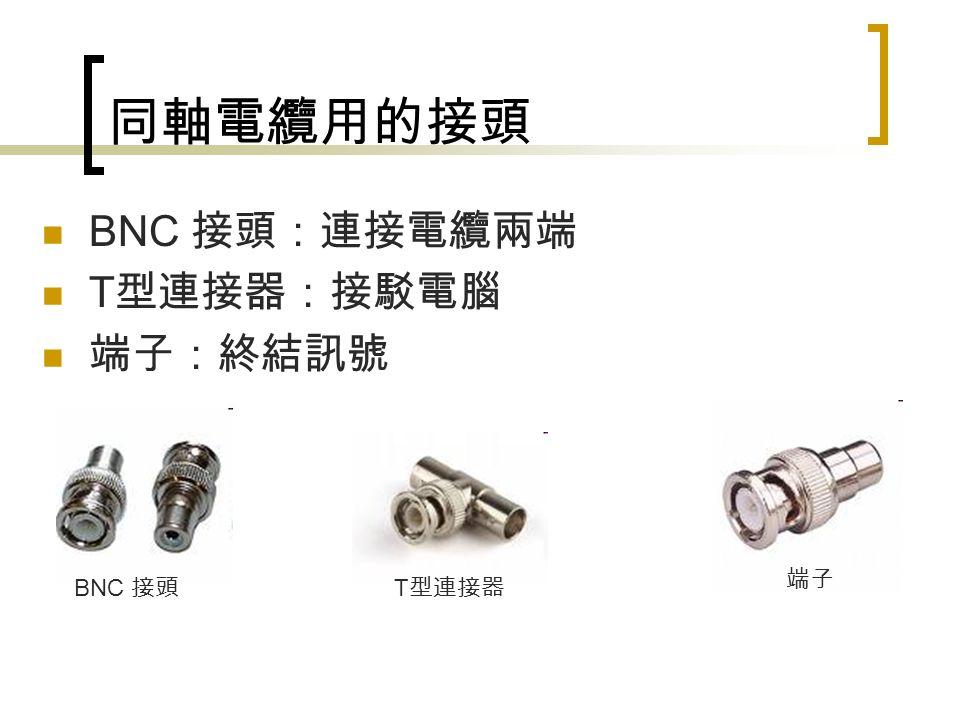 同軸電纜用的接頭 BNC 接頭:連接電纜兩端 T 型連接器:接駁電腦 端子:終結訊號 BNC 接頭 T 型連接器 端子