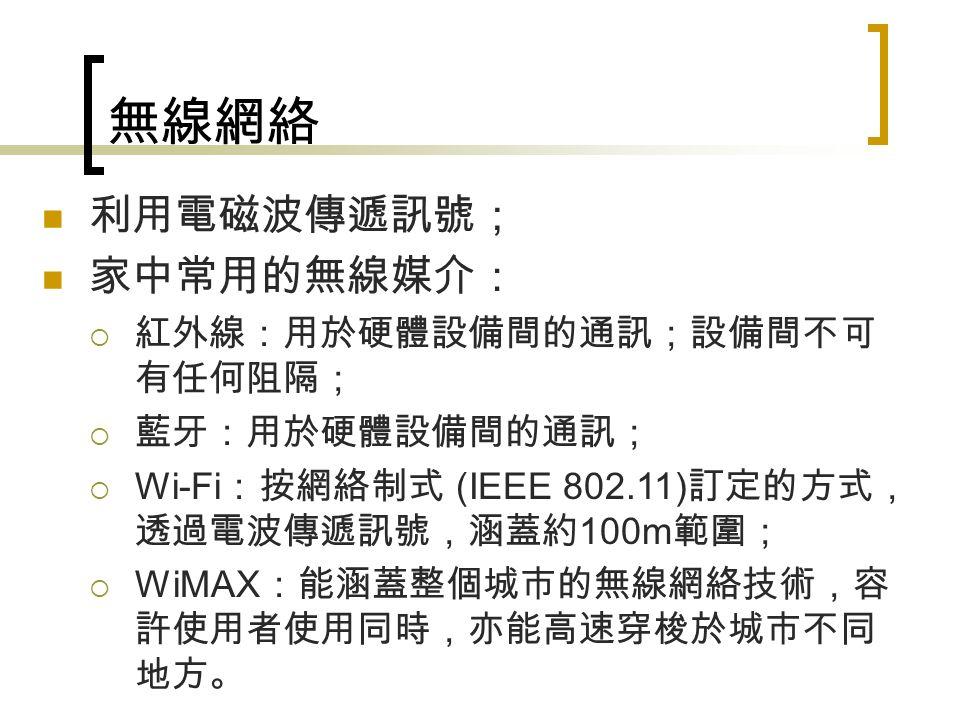 無線網絡 利用電磁波傳遞訊號; 家中常用的無線媒介:  紅外線:用於硬體設備間的通訊;設備間不可 有任何阻隔;  藍牙:用於硬體設備間的通訊;  Wi-Fi :按網絡制式 (IEEE 802.11) 訂定的方式, 透過電波傳遞訊號,涵蓋約 100m 範圍;  WiMAX :能涵蓋整個城市的無線網絡技術,容 許使用者使用同時,亦能高速穿梭於城市不同 地方。