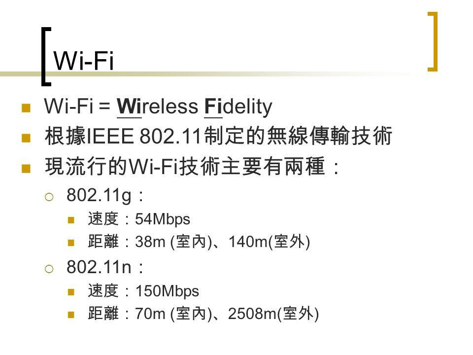 Wi-Fi Wi-Fi = Wireless Fidelity 根據 IEEE 802.11 制定的無線傳輸技術 現流行的 Wi-Fi 技術主要有兩種:  802.11g : 速度: 54Mbps 距離: 38m ( 室內 ) 、 140m( 室外 )  802.11n : 速度: 150Mbps 距離: 70m ( 室內 ) 、 2508m( 室外 )
