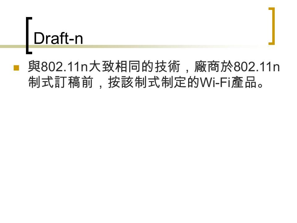 Draft-n 與 802.11n 大致相同的技術,廠商於 802.11n 制式訂稿前,按該制式制定的 Wi-Fi 產品。