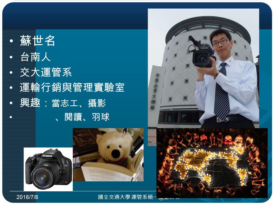 蘇世名 台南人 交大運管系 運輸行銷與管理實驗室 興趣: 當志工、攝影 、閱讀、羽球 2016/7/8 國立交通大學 運管系碩一@蘇世名 1