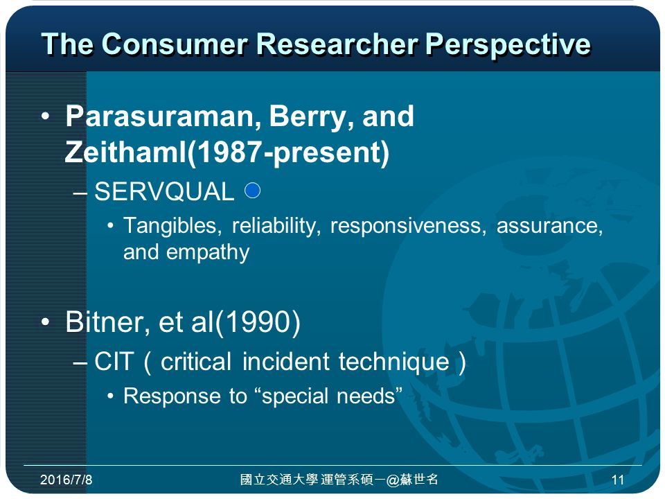 The Consumer Researcher Perspective Parasuraman, Berry, and Zeithaml(1987-present) –SERVQUAL Tangibles, reliability, responsiveness, assurance, and empathy Bitner, et al(1990) –CIT ( critical incident technique ) Response to special needs 2016/7/8 國立交通大學 運管系碩一@蘇世名 11