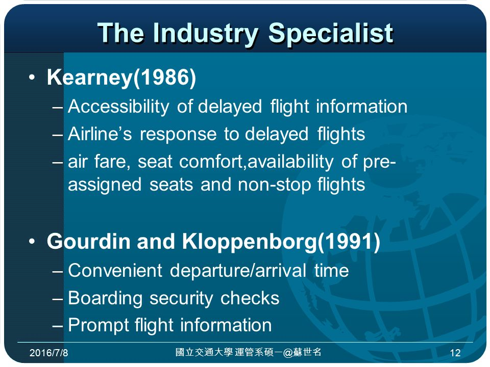 The Industry Specialist Kearney(1986) –Accessibility of delayed flight information –Airline's response to delayed flights –air fare, seat comfort,availability of pre- assigned seats and non-stop flights Gourdin and Kloppenborg(1991) –Convenient departure/arrival time –Boarding security checks –Prompt flight information 2016/7/8 國立交通大學 運管系碩一@蘇世名 12