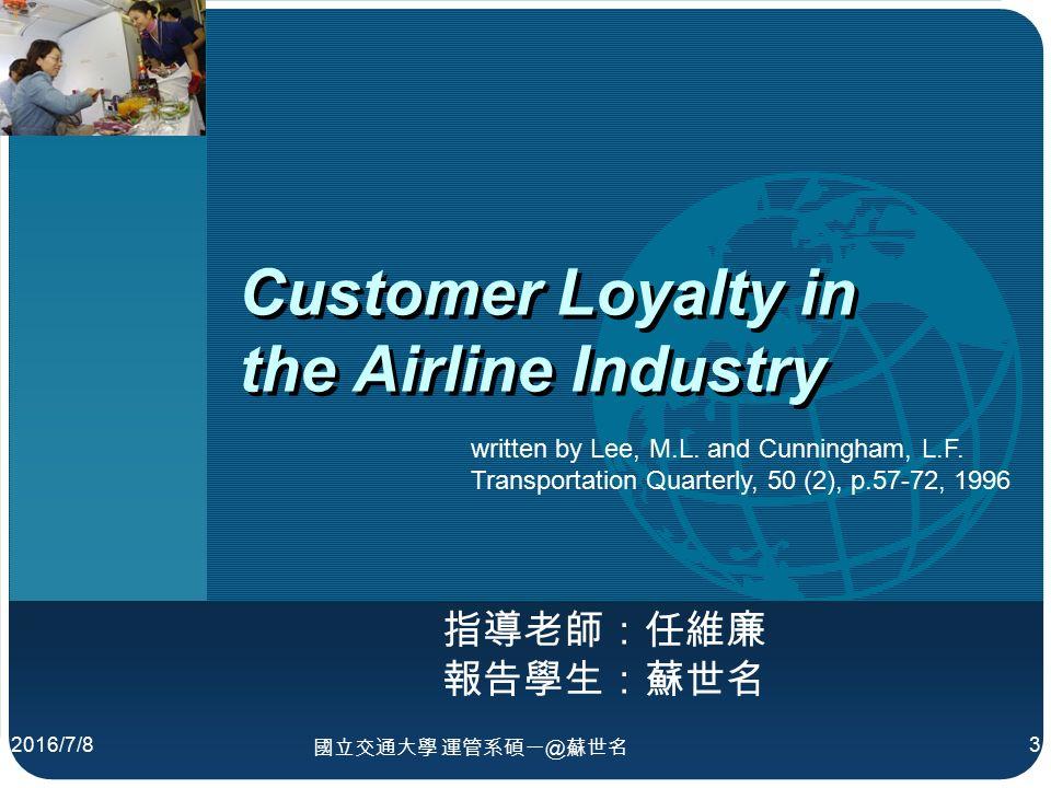 公司 標誌 Customer Loyalty in the Airline Industry 指導老師:任維廉 2016/7/8 國立交通大學 運管系碩一@蘇世名 3 written by Lee, M.L.