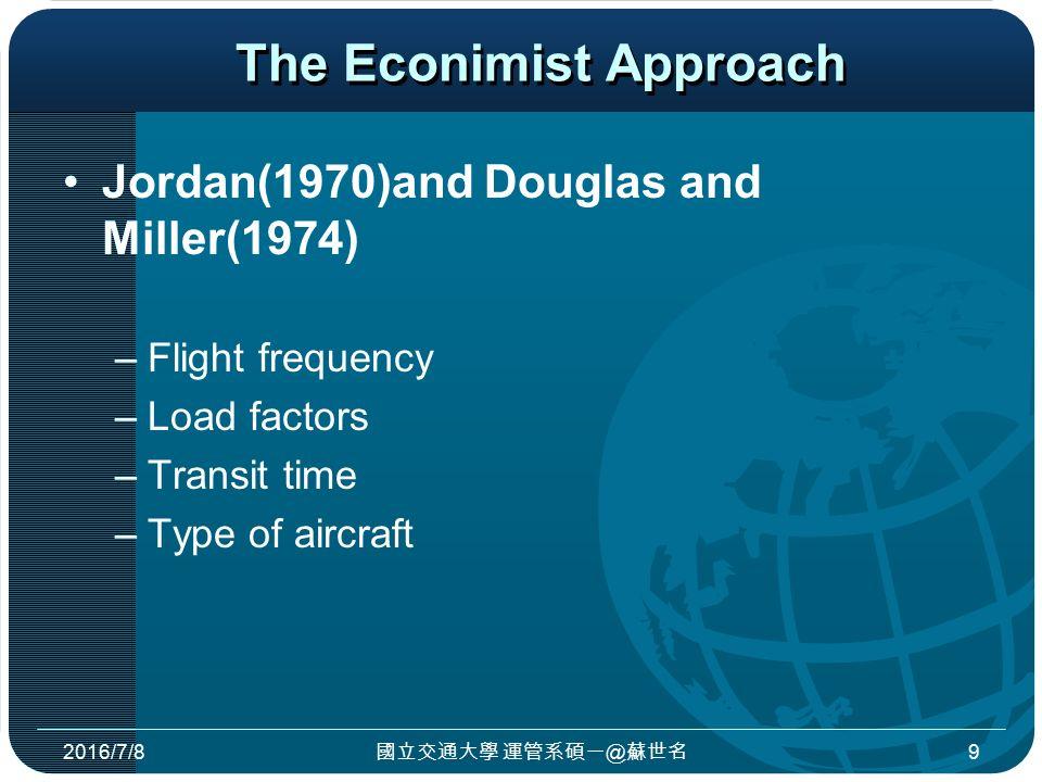 The Econimist Approach Jordan(1970)and Douglas and Miller(1974) –Flight frequency –Load factors –Transit time –Type of aircraft 2016/7/8 國立交通大學 運管系碩一@蘇世名 9