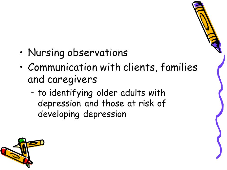 Nursing observations Communication with clients, families and caregivers –to identifying older adults with depression and those at risk of developing depression