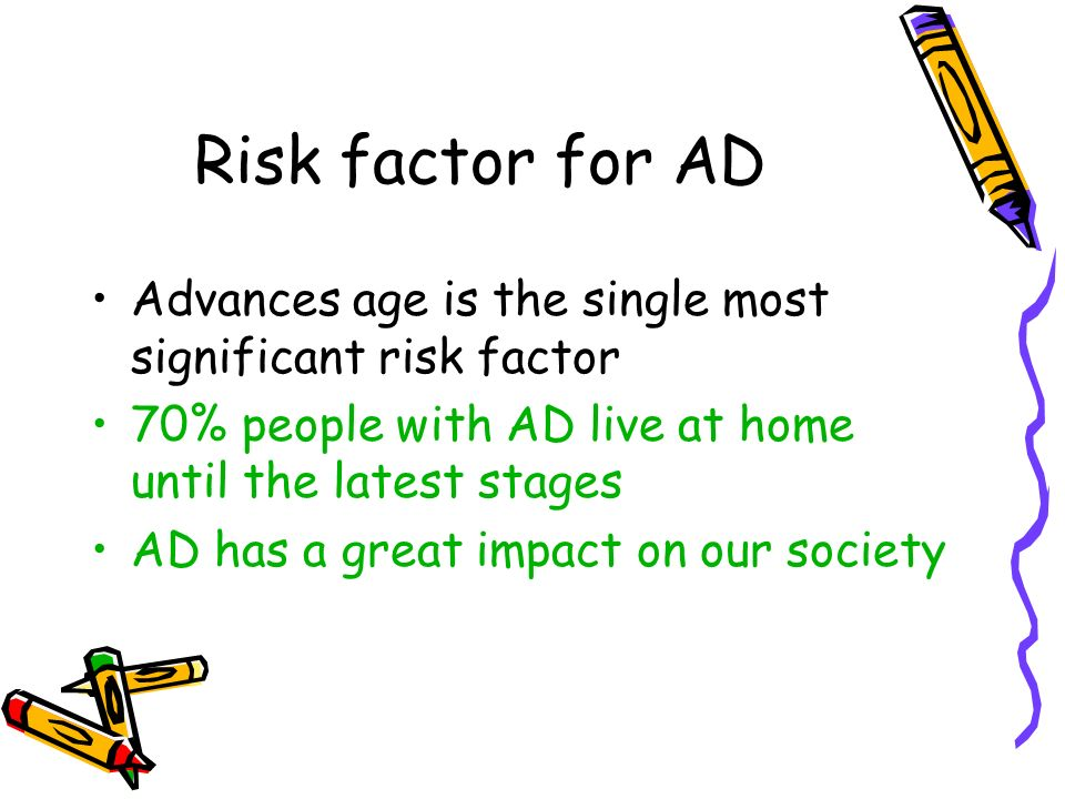 Risk factor for AD Advances age is the single most significant risk factor 70% people with AD live at home until the latest stages AD has a great impact on our society