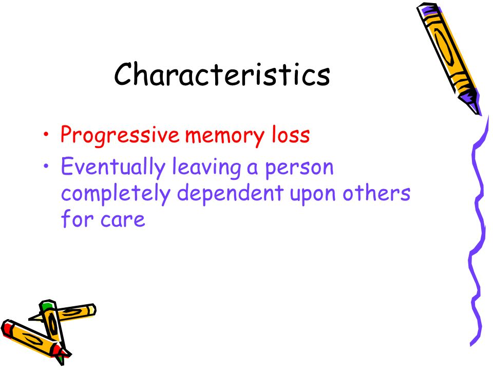 Characteristics Progressive memory loss Eventually leaving a person completely dependent upon others for care