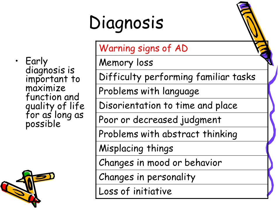 Diagnosis Early diagnosis is important to maximize function and quality of life for as long as possible Warning signs of AD Memory loss Difficulty performing familiar tasks Problems with language Disorientation to time and place Poor or decreased judgment Problems with abstract thinking Misplacing things Changes in mood or behavior Changes in personality Loss of initiative