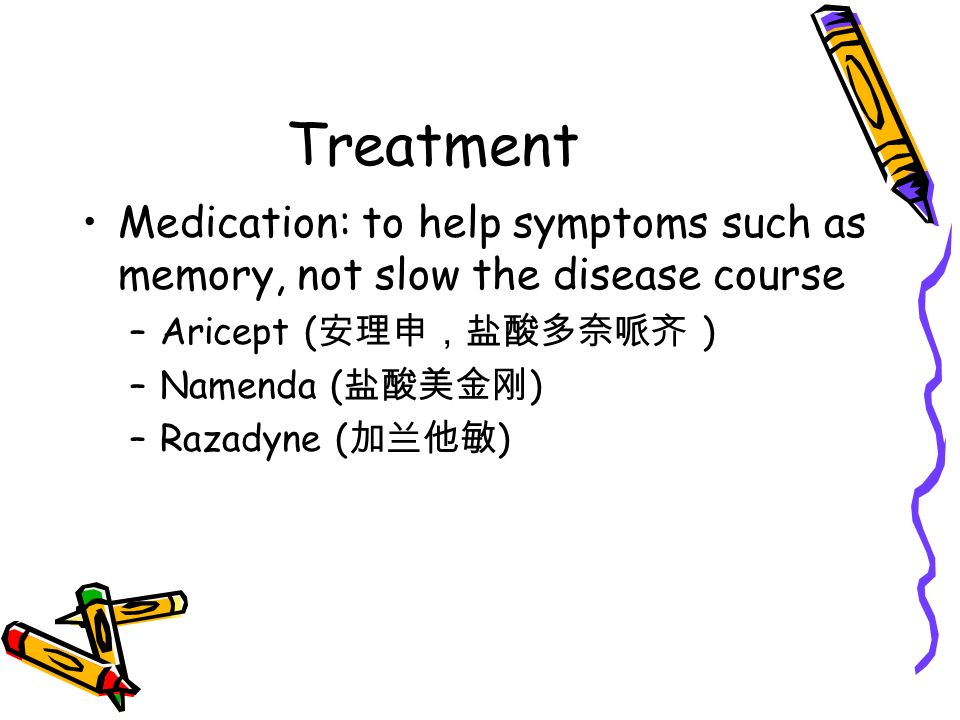 Treatment Medication: to help symptoms such as memory, not slow the disease course –Aricept ( 安理申,盐酸多奈哌齐 ) –Namenda ( 盐酸美金刚 ) –Razadyne ( 加兰他敏 )