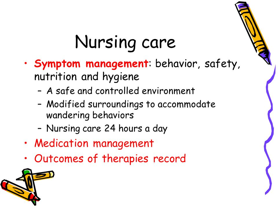 Nursing care Symptom management: behavior, safety, nutrition and hygiene –A safe and controlled environment –Modified surroundings to accommodate wandering behaviors –Nursing care 24 hours a day Medication management Outcomes of therapies record