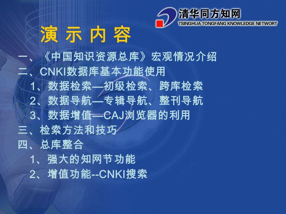 演 示 内 容演 示 内 容 一、《中国知识资源总库》宏观情况介绍 二、 CNKI 数据库基本功能使用 1 、数据检索 — 初级检索、跨库检索 2 、数据导航 — 专辑导航、整刊导航 3 、数据增值 —CAJ 浏览器的利用 三、检索方法和技巧 四、总库整合 1 、强大的知网节功能 2 、增值功能 --CNKI 搜索