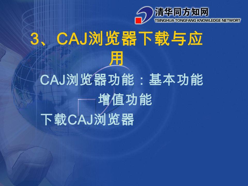 3 、 CAJ 浏览器下载与应 用 CAJ 浏览器功能:基本功能 增值功能 下载 CAJ 浏览器