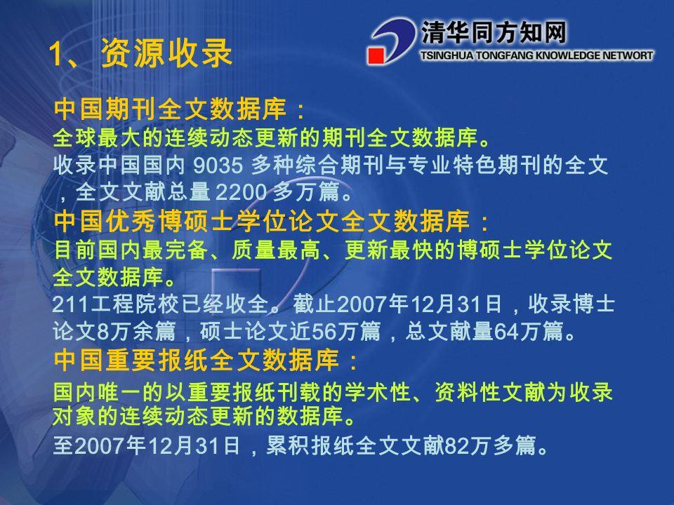 中国期刊全文数据库: 全球最大的连续动态更新的期刊全文数据库。 收录中国国内 9035 多种综合期刊与专业特色期刊的全文 ,全文文献总量 2200 多万篇。 中国优秀博硕士学位论文全文数据库: 目前国内最完备、质量最高、更新最快的博硕士学位论文 全文数据库。 211 工程院校已经收全。截止 2007 年 12 月 31 日,收录博士 论文 8 万余篇,硕士论文近 56 万篇,总文献量 64 万篇。 中国重要报纸全文数据库: 国内唯一的以重要报纸刊载的学术性、资料性文献为收录 对象的连续动态更新的数据库。 至 2007 年 12 月 31 日,累积报纸全文文献 82 万多篇。 1 、资源收录