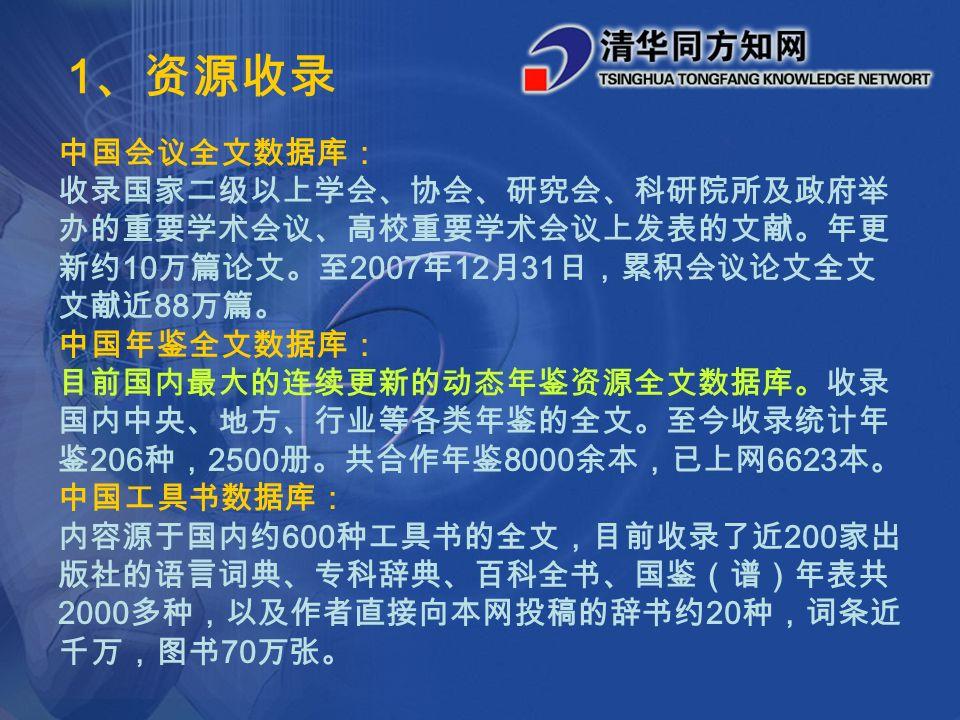 中国会议全文数据库: 收录国家二级以上学会、协会、研究会、科研院所及政府举 办的重要学术会议、高校重要学术会议上发表的文献。年更 新约 10 万篇论文。至 2007 年 12 月 31 日,累积会议论文全文 文献近 88 万篇。 中国年鉴全文数据库: 目前国内最大的连续更新的动态年鉴资源全文数据库。收录 国内中央、地方、行业等各类年鉴的全文。至今收录统计年 鉴 206 种, 2500 册。共合作年鉴 8000 余本,已上网 6623 本。 中国工具书数据库: 内容源于国内约 600 种工具书的全文,目前收录了近 200 家出 版社的语言词典、专科辞典、百科全书、国鉴(谱)年表共 2000 多种,以及作者直接向本网投稿的辞书约 20 种,词条近 千万,图书 70 万张。