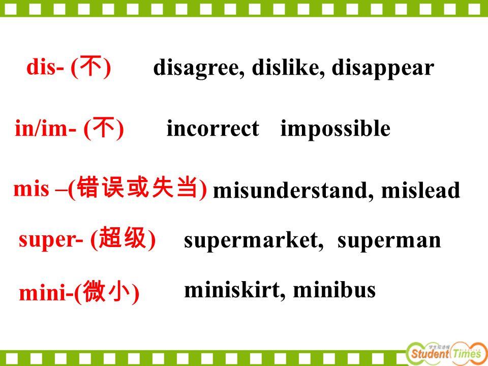 dis- ( 不 ) disagree, dislike, disappear misunderstand, mislead mis –( 错误或失当 ) miniskirt, minibus supermarket, superman super- ( 超级 ) mini-( 微小 ) in/im- ( 不 ) incorrect impossible